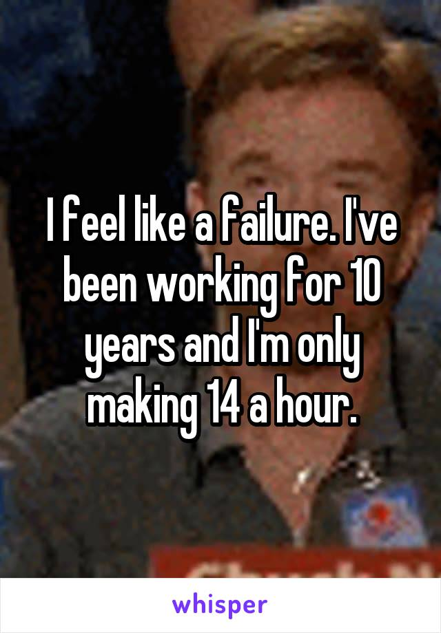 I feel like a failure. I've been working for 10 years and I'm only making 14 a hour.
