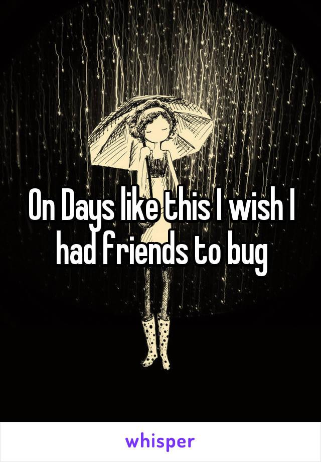 On Days like this I wish I had friends to bug