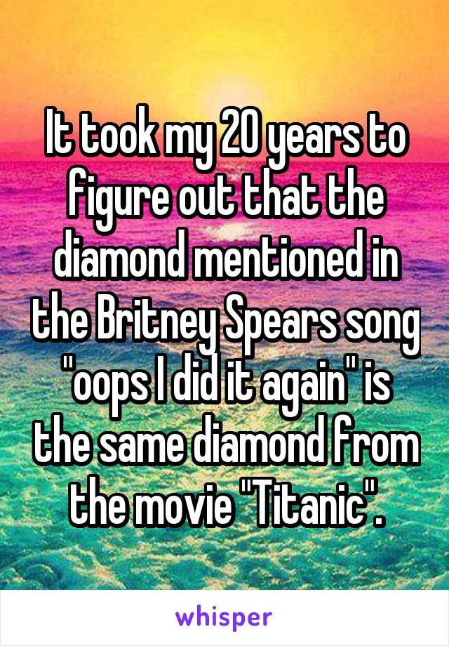 """It took my 20 years to figure out that the diamond mentioned in the Britney Spears song """"oops I did it again"""" is the same diamond from the movie """"Titanic""""."""