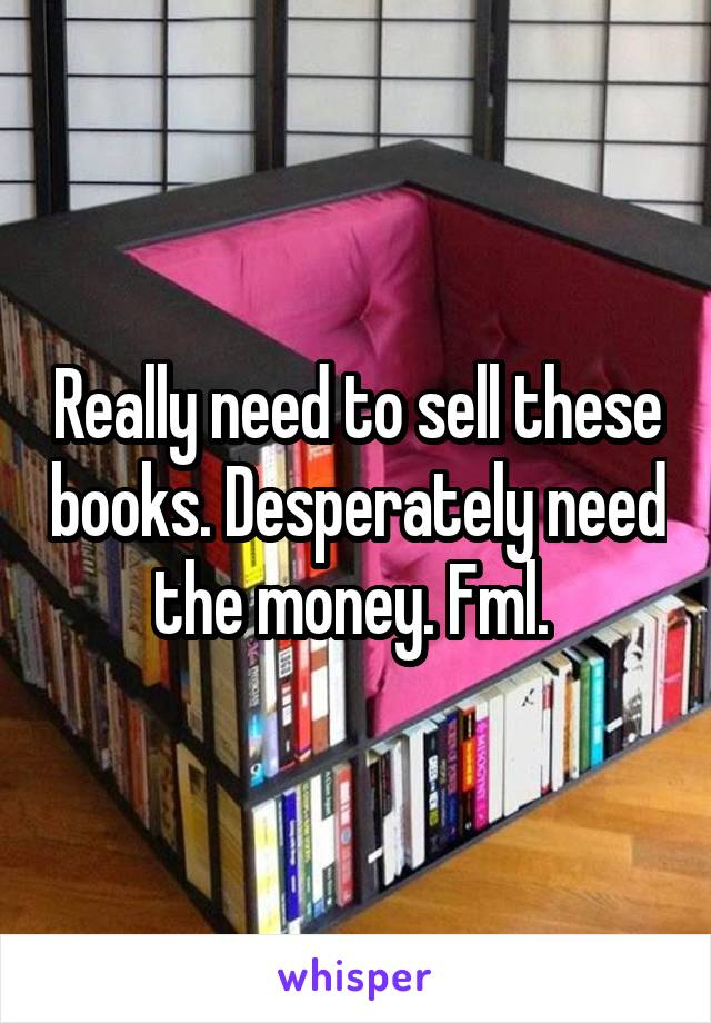 Really need to sell these books. Desperately need the money. Fml.