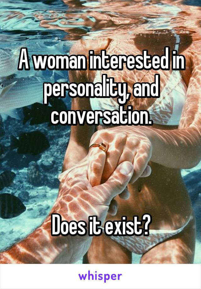 A woman interested in personality, and conversation.    Does it exist?