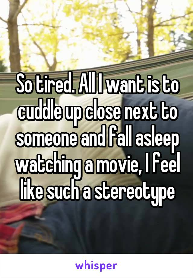 So tired. All I want is to cuddle up close next to someone and fall asleep watching a movie, I feel like such a stereotype