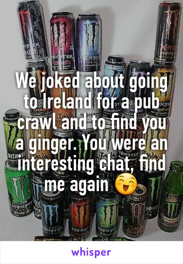 We joked about going to Ireland for a pub crawl and to find you a ginger. You were an interesting chat, find me again 😄