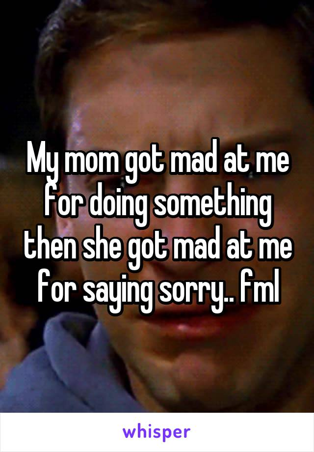 My mom got mad at me for doing something then she got mad at me for saying sorry.. fml