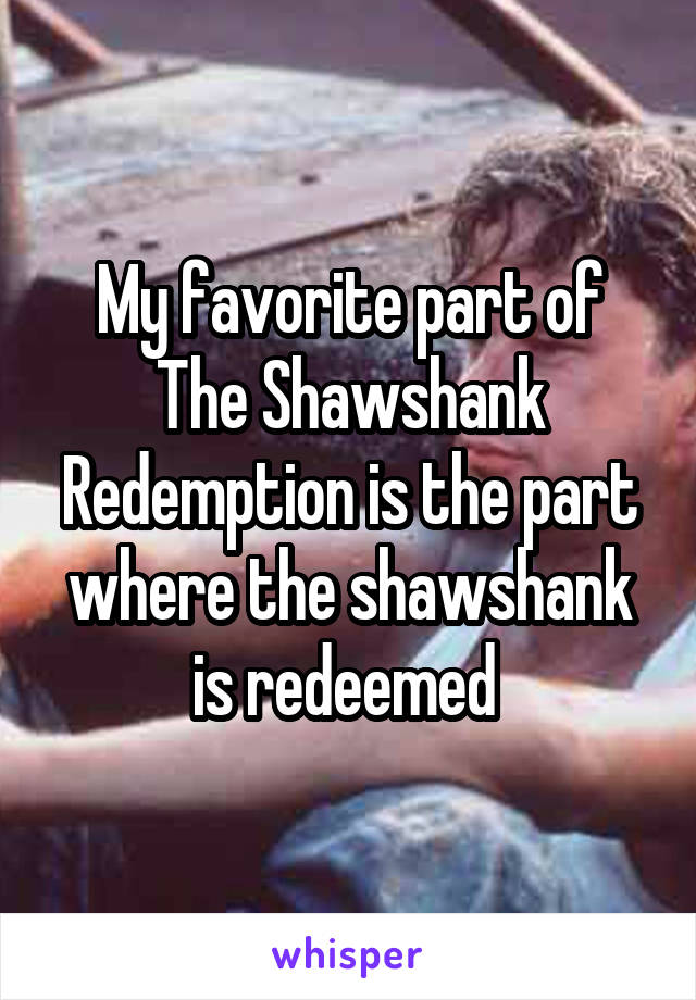 My favorite part of The Shawshank Redemption is the part where the shawshank is redeemed