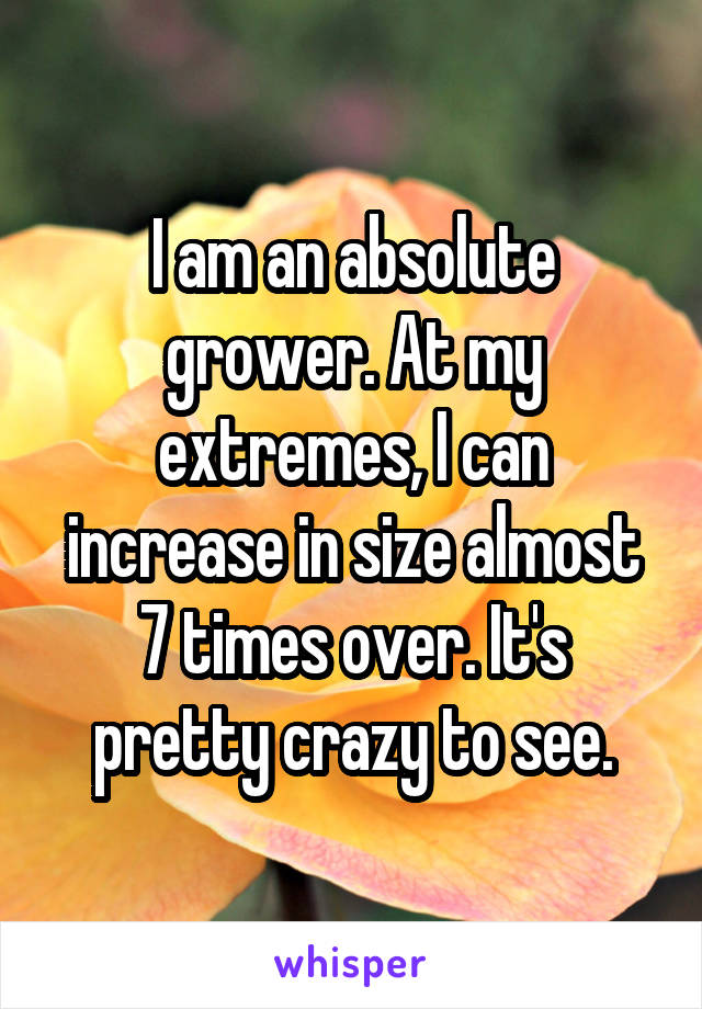 I am an absolute grower. At my extremes, I can increase in size almost 7 times over. It's pretty crazy to see.