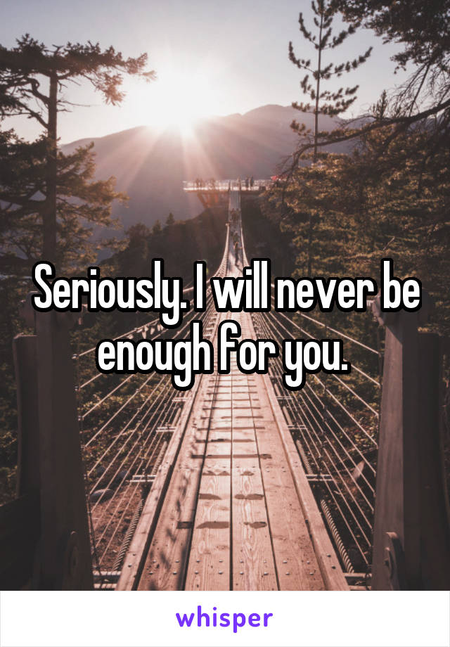 Seriously. I will never be enough for you.