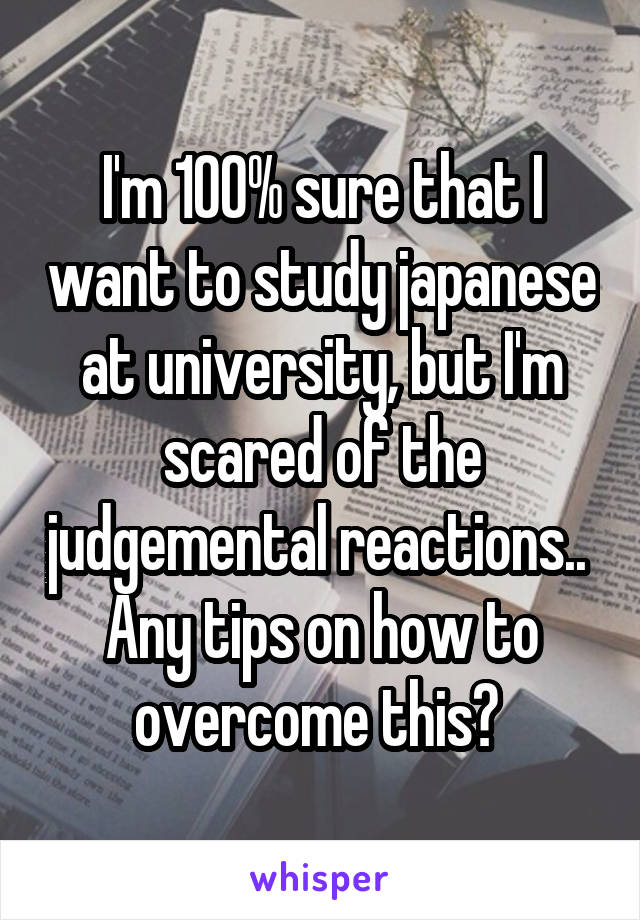 I'm 100% sure that I want to study japanese at university, but I'm scared of the judgemental reactions..  Any tips on how to overcome this?
