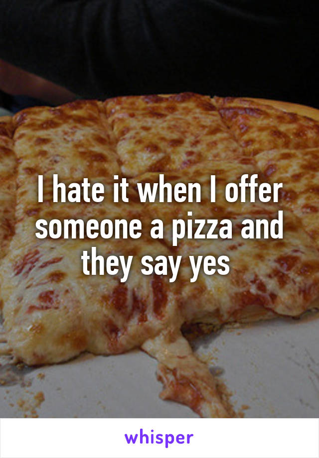 I hate it when I offer someone a pizza and they say yes