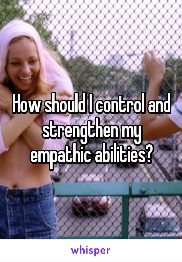 How should I control and strengthen my empathic abilities?