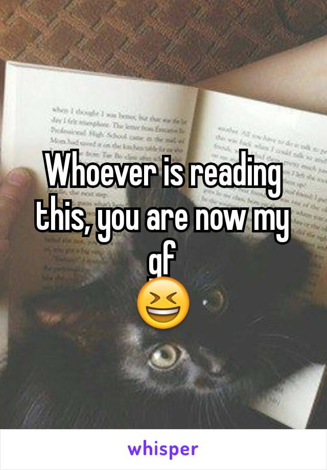 Whoever is reading this, you are now my gf 😆
