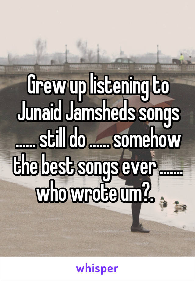 Grew up listening to Junaid Jamsheds songs ...... still do ...... somehow the best songs ever ....... who wrote um?.
