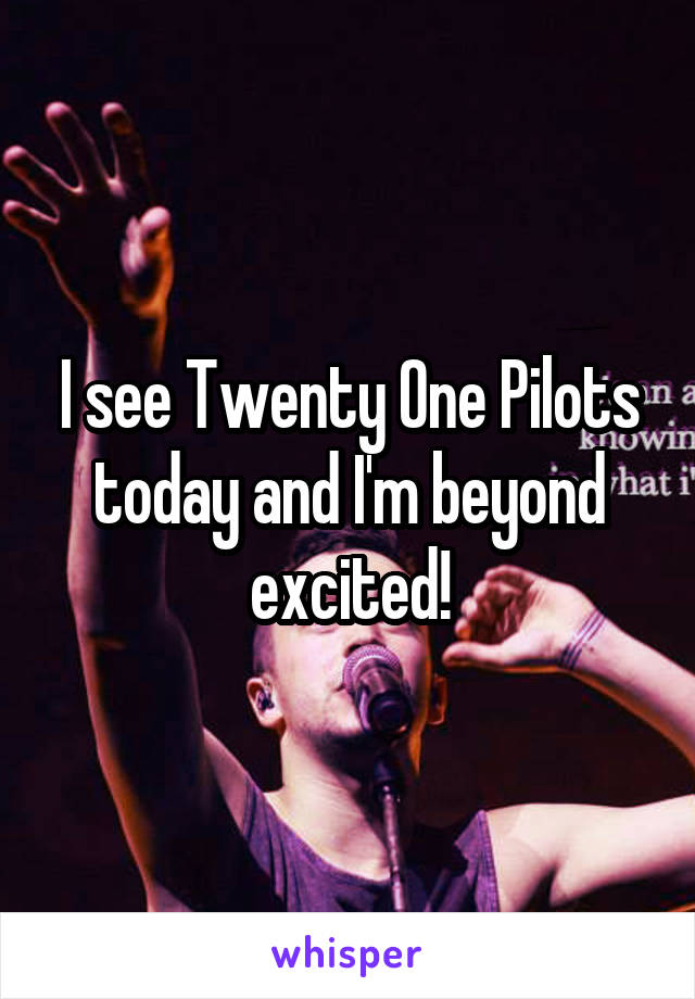 I see Twenty One Pilots today and I'm beyond excited!