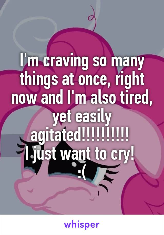I'm craving so many things at once, right now and I'm also tired, yet easily agitated!!!!!!!!!!  I just want to cry!  :(