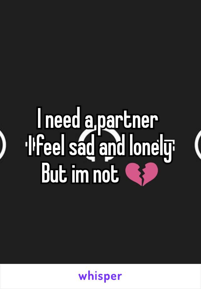 I need a partner  I feel sad and lonely But im not 💔