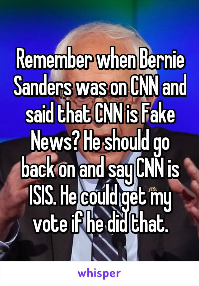 Remember when Bernie Sanders was on CNN and said that CNN is Fake News? He should go back on and say CNN is ISIS. He could get my vote if he did that.