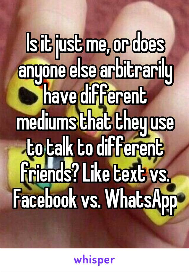 Is it just me, or does anyone else arbitrarily have different mediums that they use to talk to different friends? Like text vs. Facebook vs. WhatsApp