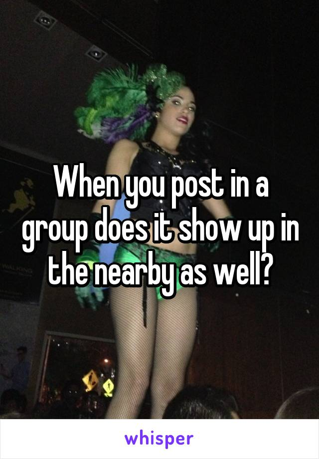 When you post in a group does it show up in the nearby as well?
