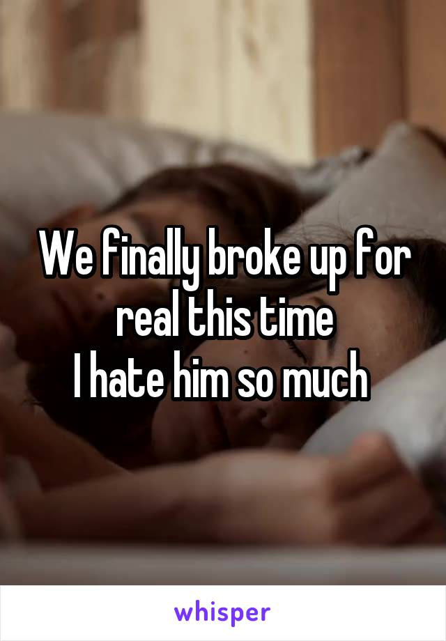 We finally broke up for real this time I hate him so much