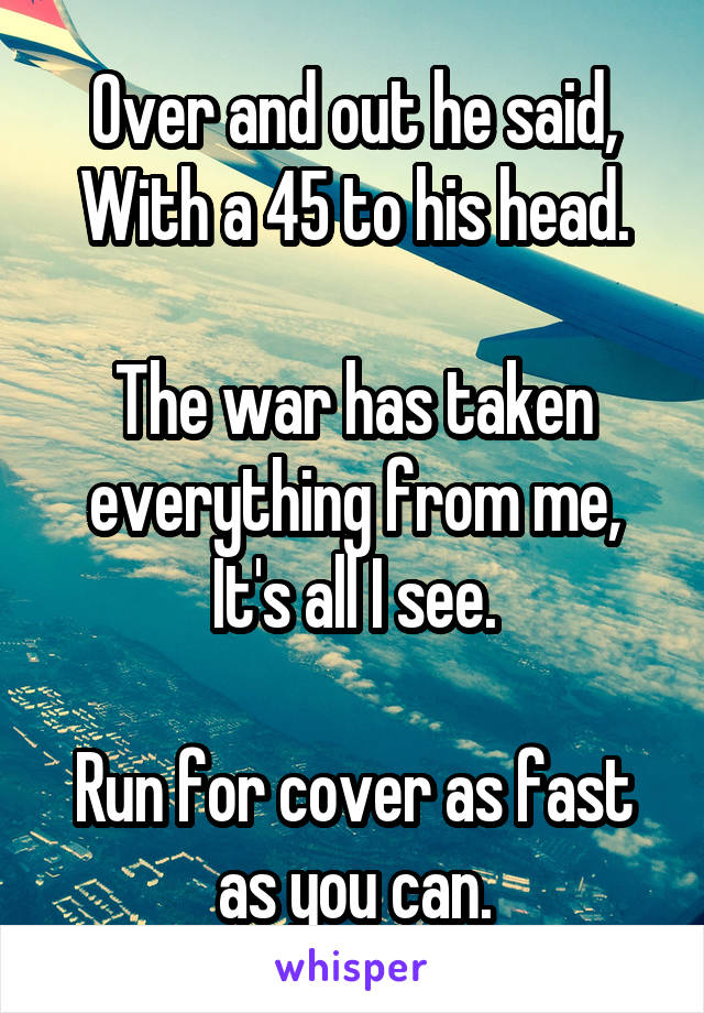Over and out he said, With a 45 to his head.  The war has taken everything from me, It's all I see.  Run for cover as fast as you can.