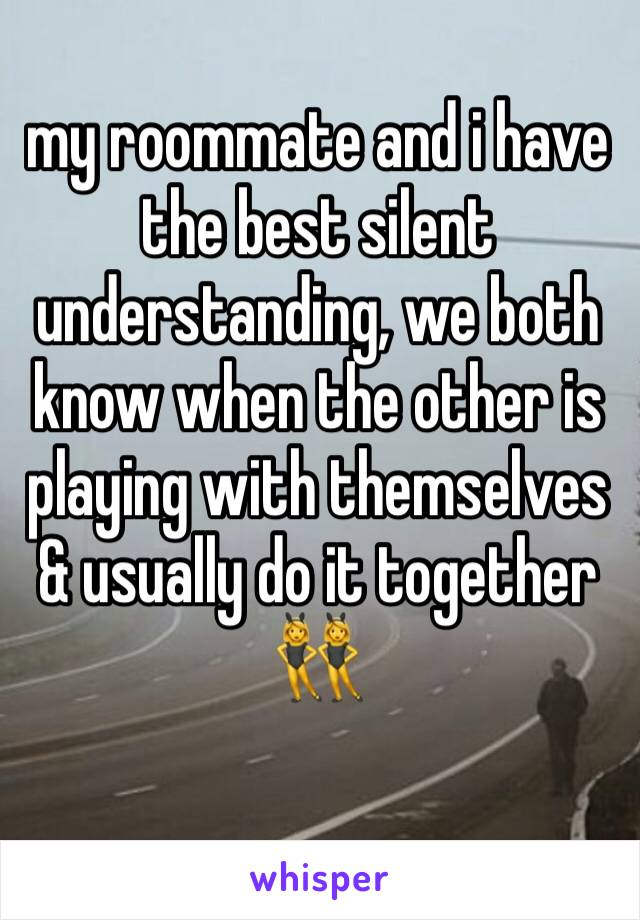 my roommate and i have the best silent understanding, we both know when the other is playing with themselves & usually do it together 👯