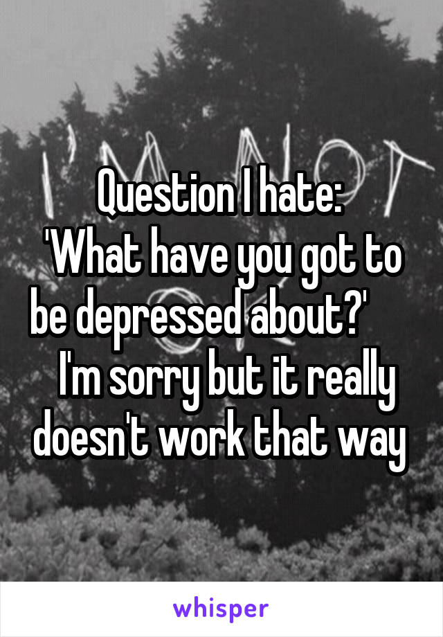 Question I hate:  'What have you got to be depressed about?'        I'm sorry but it really doesn't work that way
