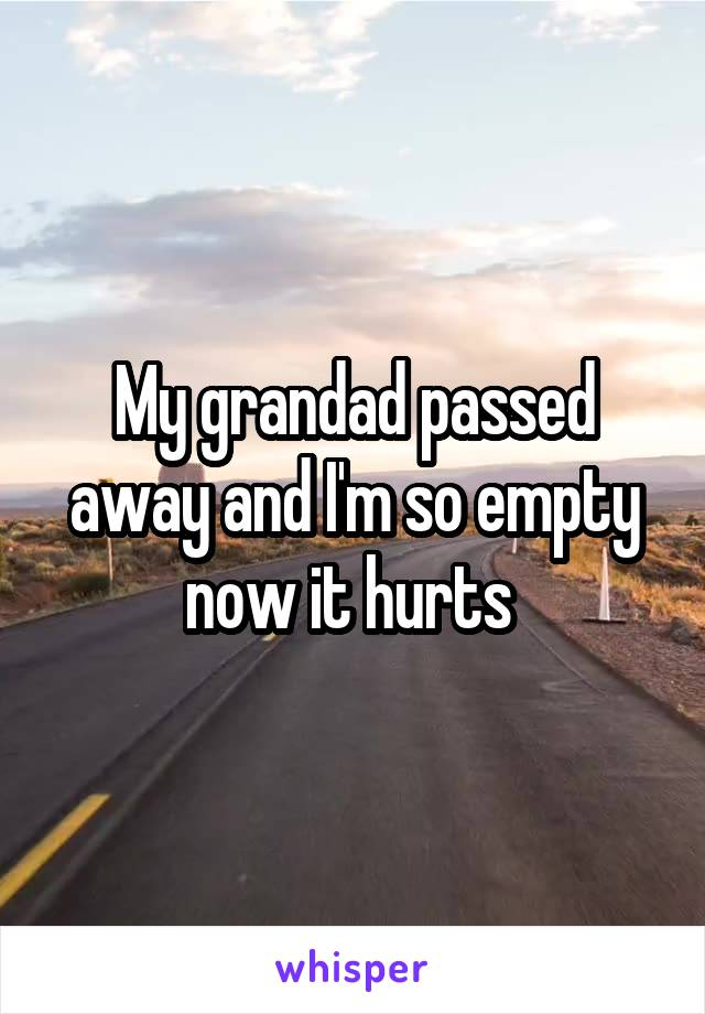 My grandad passed away and I'm so empty now it hurts