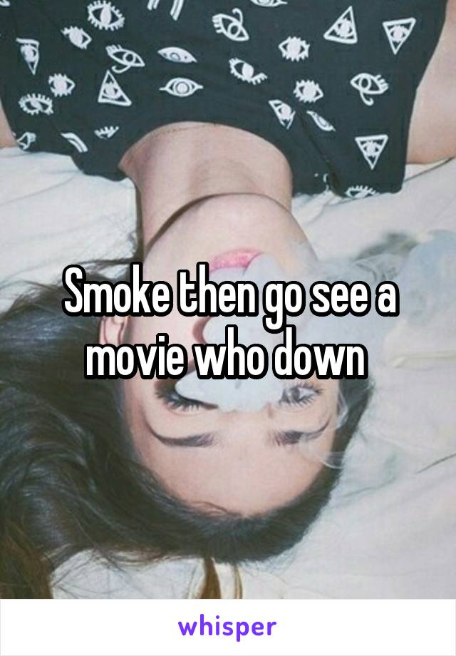 Smoke then go see a movie who down