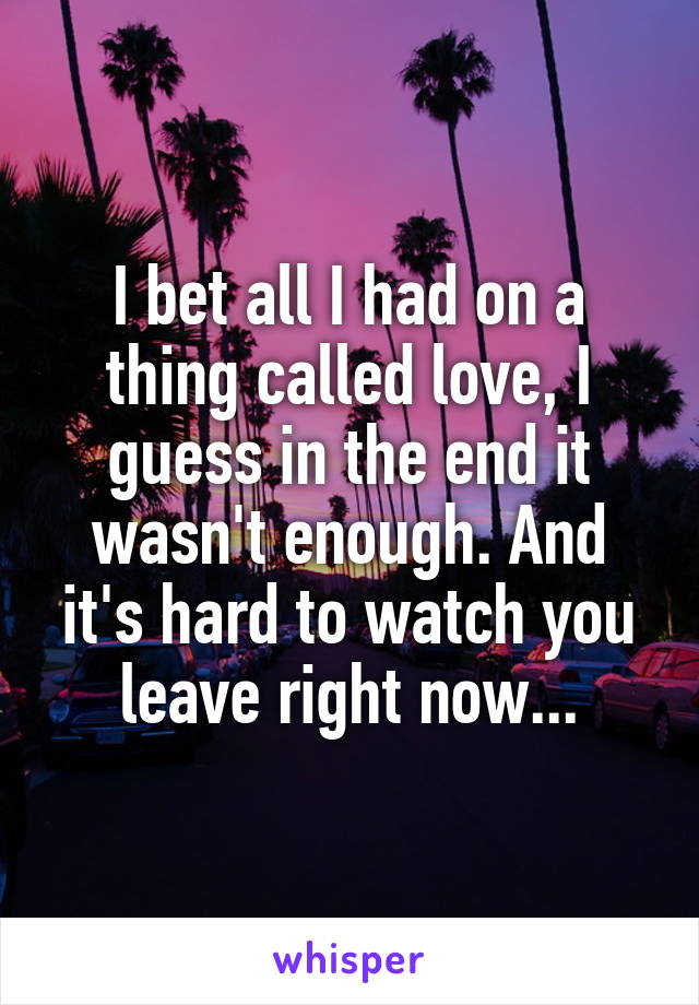 I bet all I had on a thing called love, I guess in the end it wasn't enough. And it's hard to watch you leave right now...