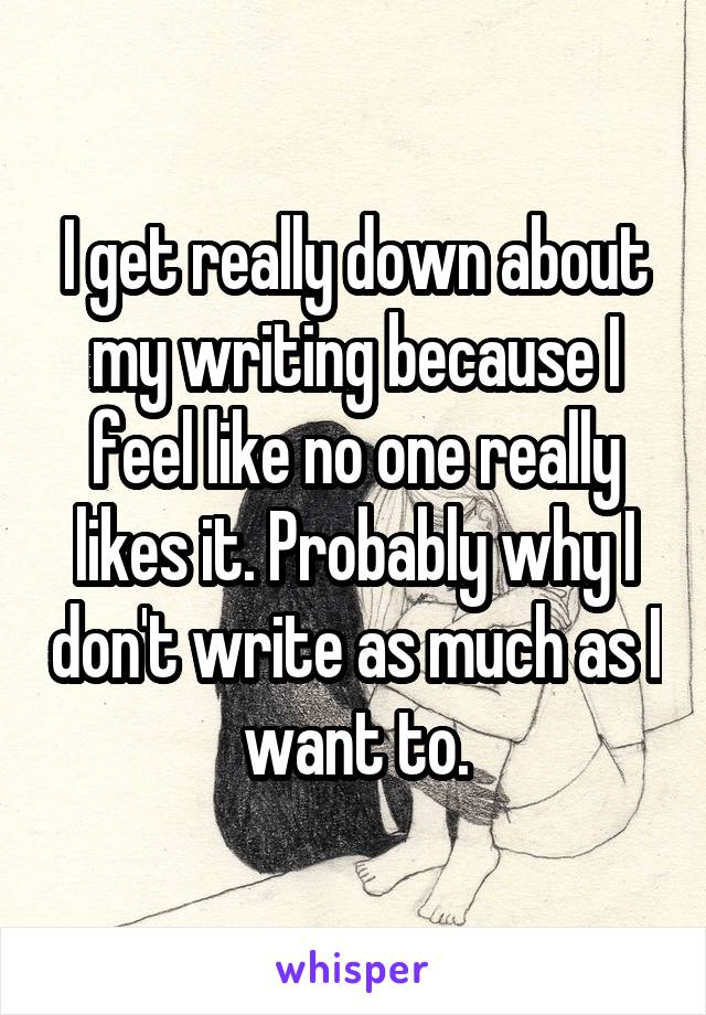 I get really down about my writing because I feel like no one really likes it. Probably why I don't write as much as I want to.