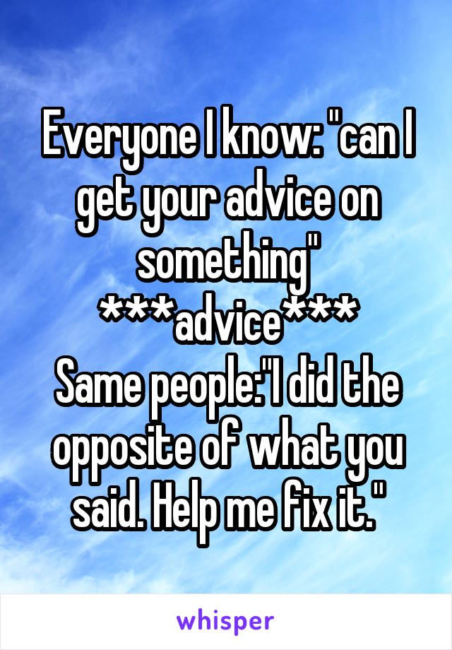 """Everyone I know: """"can I get your advice on something"""" ***advice*** Same people:""""I did the opposite of what you said. Help me fix it."""""""