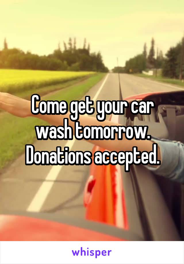 Come get your car wash tomorrow. Donations accepted.