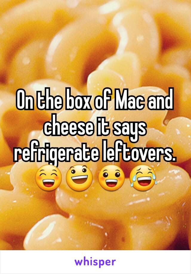 On the box of Mac and cheese it says refrigerate leftovers. 😁😃😀😂