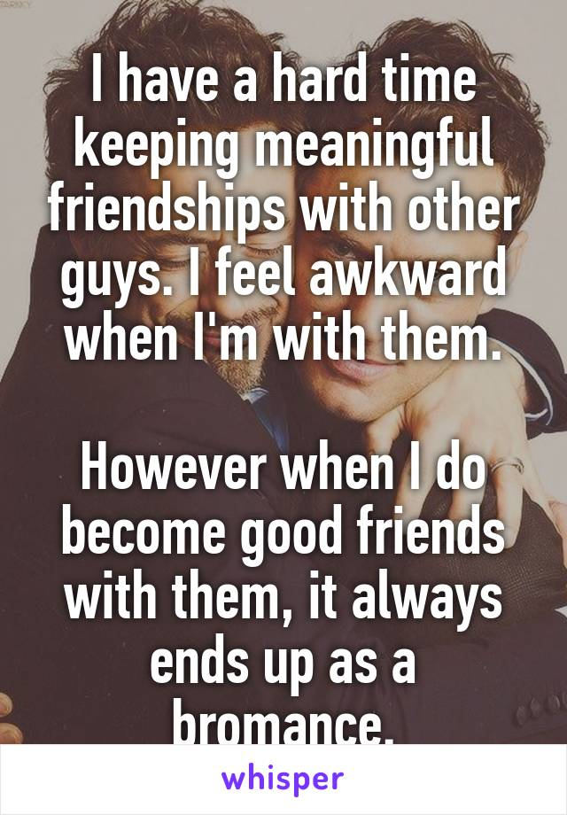 I have a hard time keeping meaningful friendships with other guys. I feel awkward when I'm with them.  However when I do become good friends with them, it always ends up as a bromance.