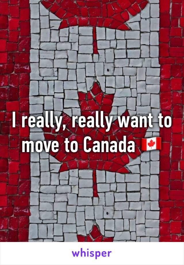 I really, really want to move to Canada 🇨🇦