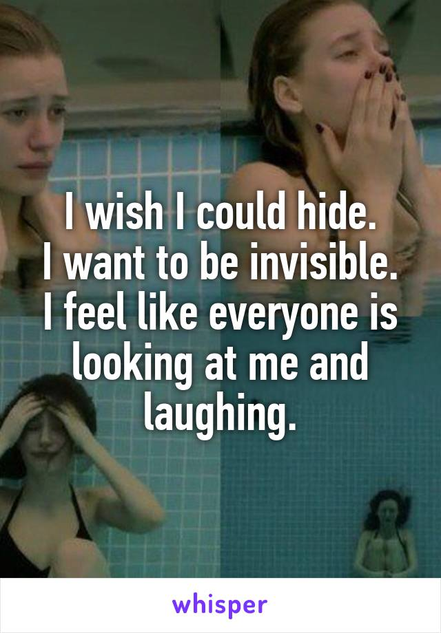 I wish I could hide. I want to be invisible. I feel like everyone is looking at me and laughing.