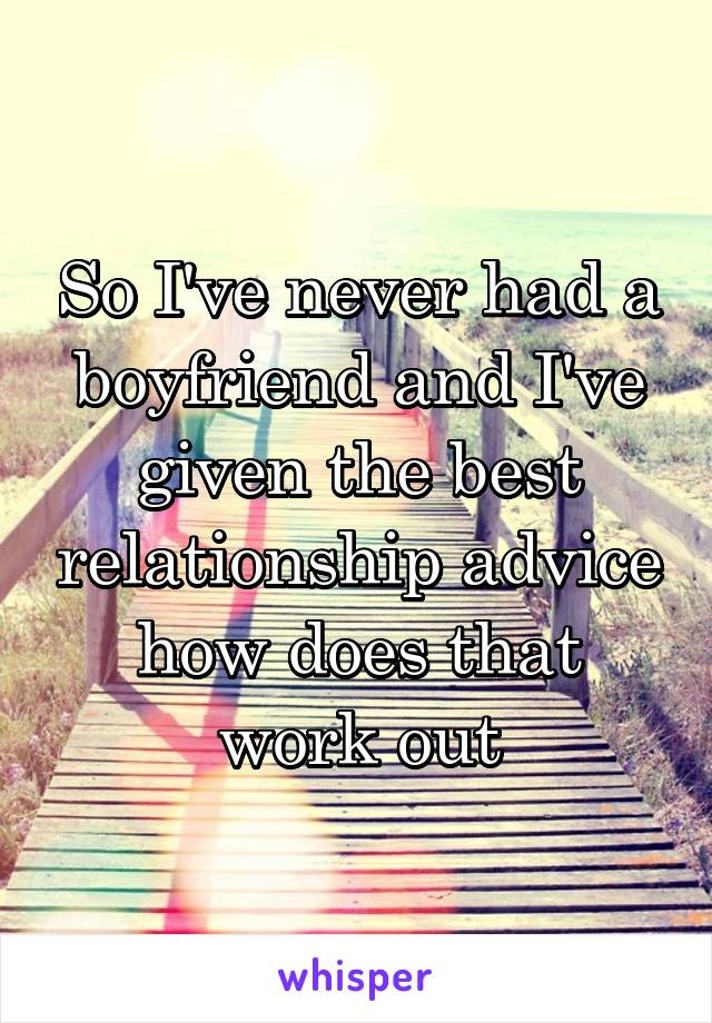 So I've never had a boyfriend and I've given the best relationship advice how does that work out