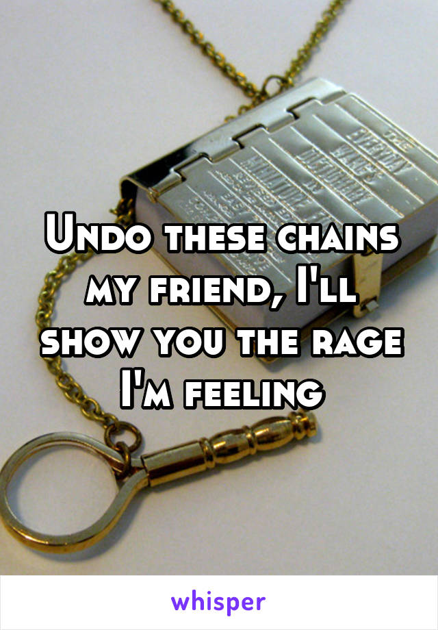 Undo these chains my friend, I'll show you the rage I'm feeling