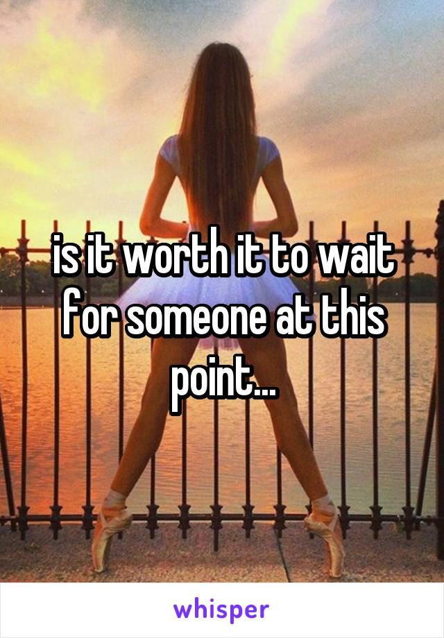 is it worth it to wait for someone at this point...