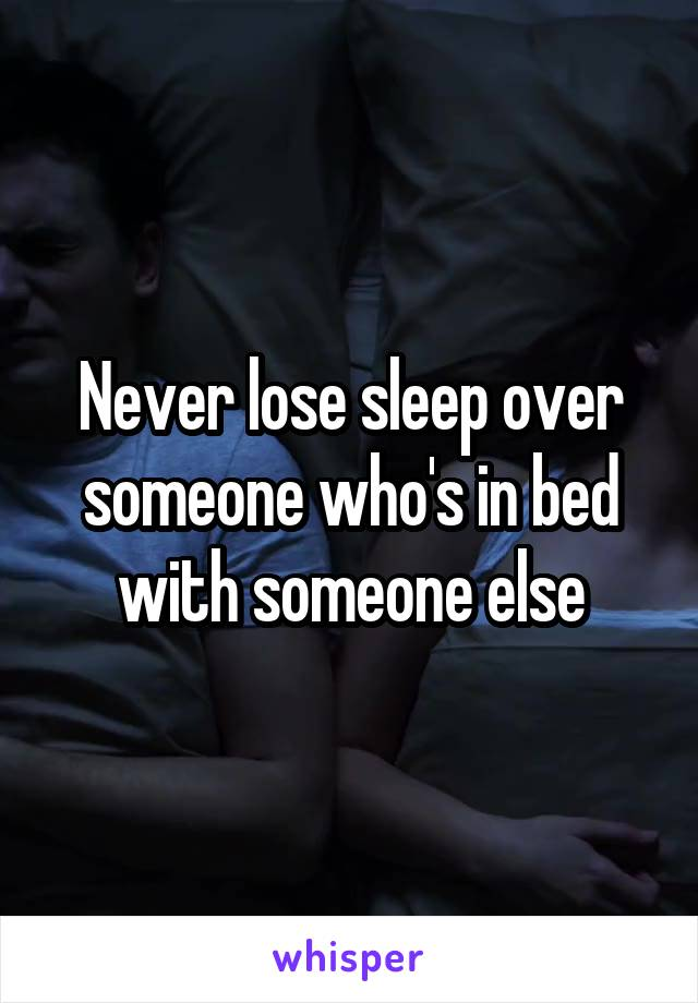 Never lose sleep over someone who's in bed with someone else
