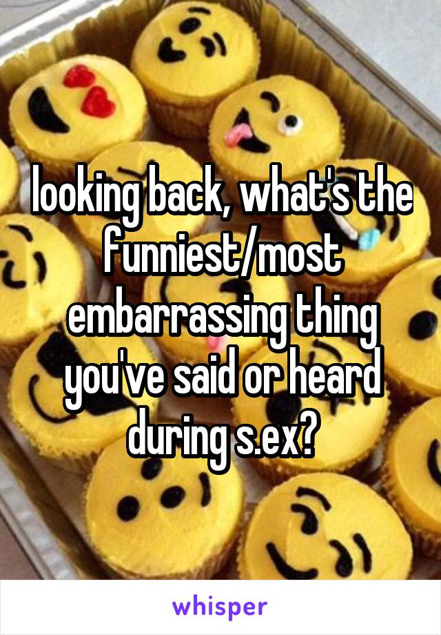 looking back, what's the funniest/most embarrassing thing you've said or heard during s.ex?