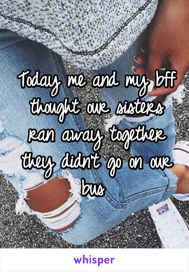 Today me and my bff thought our sisters ran away together they didn't go on our bus