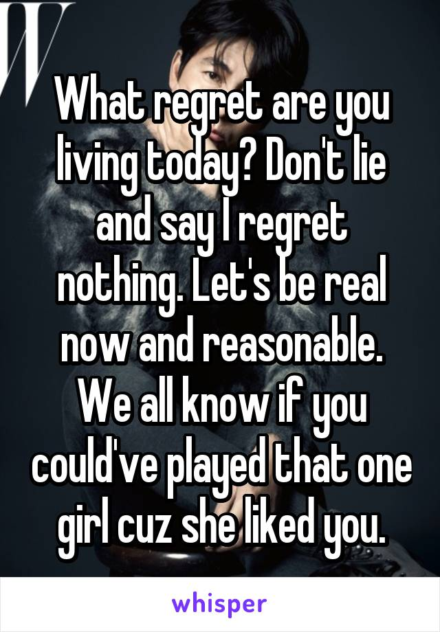 What regret are you living today? Don't lie and say I regret nothing. Let's be real now and reasonable. We all know if you could've played that one girl cuz she liked you.