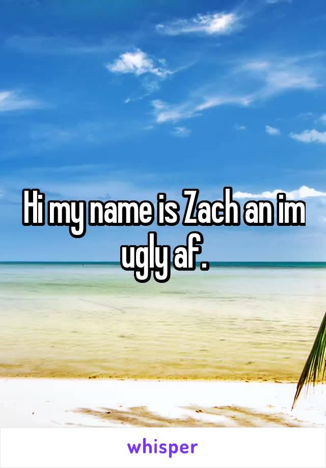 Hi my name is Zach an im ugly af.