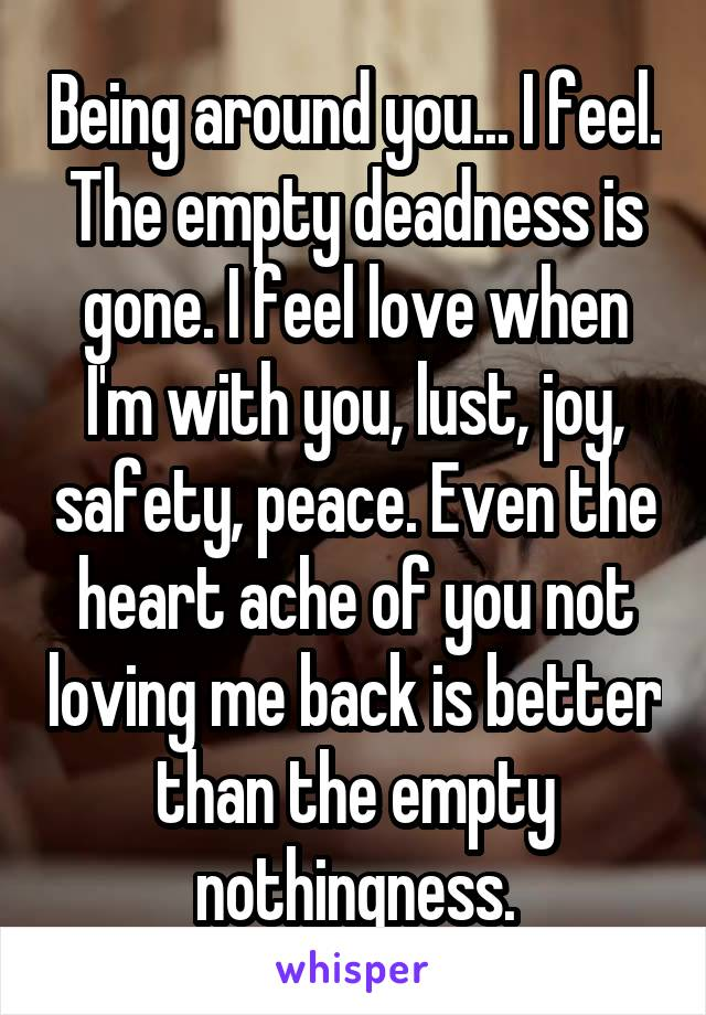 Being around you... I feel. The empty deadness is gone. I feel love when I'm with you, lust, joy, safety, peace. Even the heart ache of you not loving me back is better than the empty nothingness.