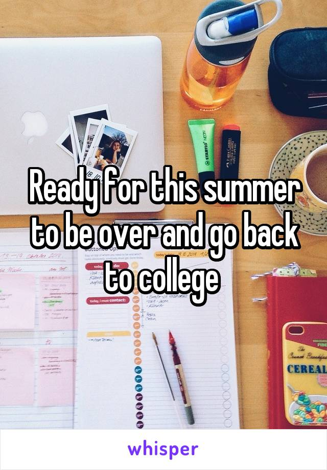 Ready for this summer to be over and go back to college
