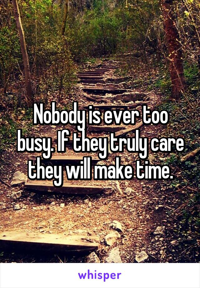 Nobody is ever too busy. If they truly care they will make time.