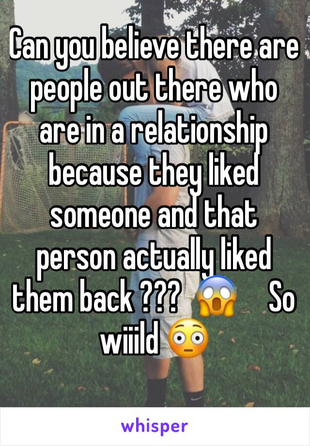 Can you believe there are people out there who are in a relationship because they liked someone and that person actually liked them back ???  😱     So wiiild 😳