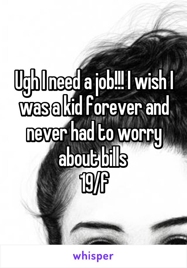 Ugh I need a job!!! I wish I was a kid forever and never had to worry about bills  19/f