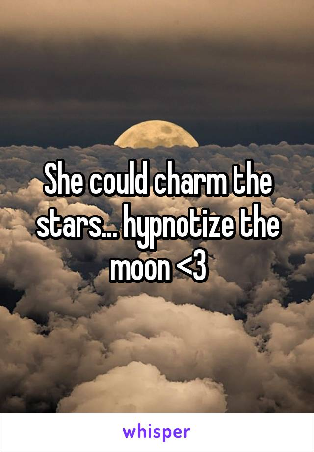 She could charm the stars... hypnotize the moon <3